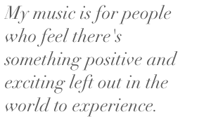 My music is for people who feel there's something positive and exciting left out in the world to experience.